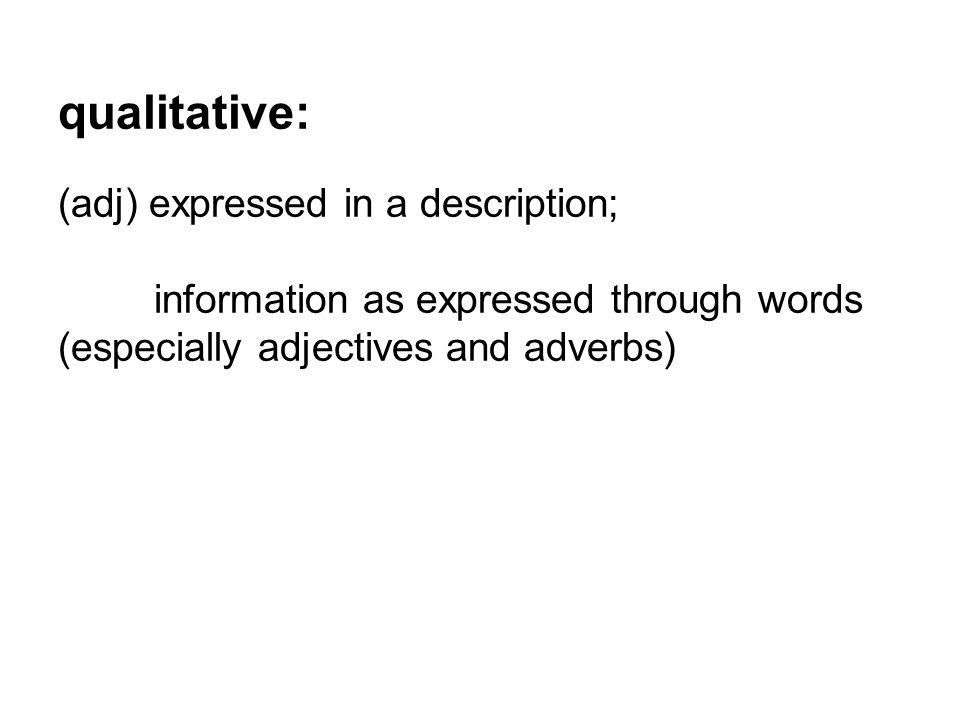 qualitative: (adj) expressed in a description;