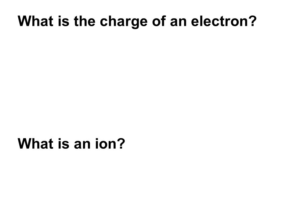 What is the charge of an electron What is an ion