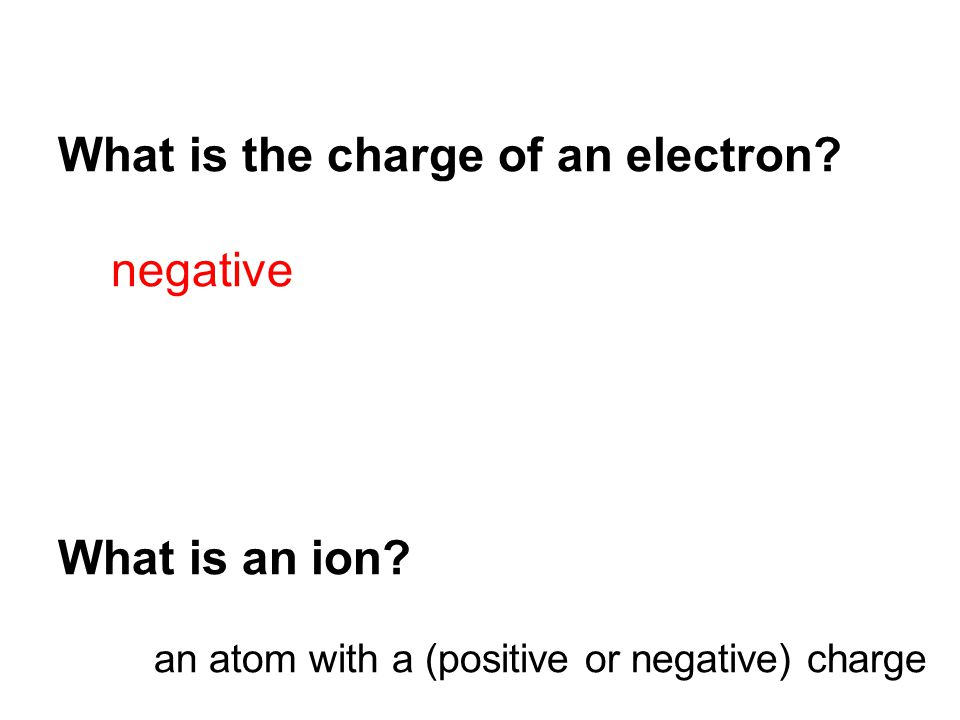 What is the charge of an electron. negative What is an ion