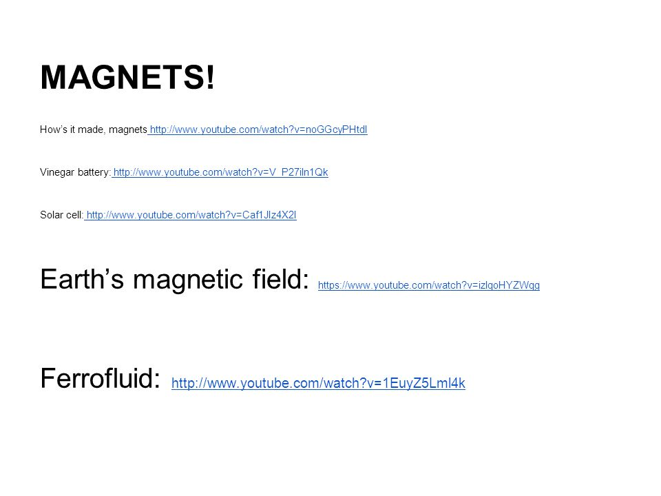 MAGNETS! How's it made, magnets http://www.youtube.com/watch v=noGGcyPHtdI. Vinegar battery: http://www.youtube.com/watch v=V_P27iln1Qk.