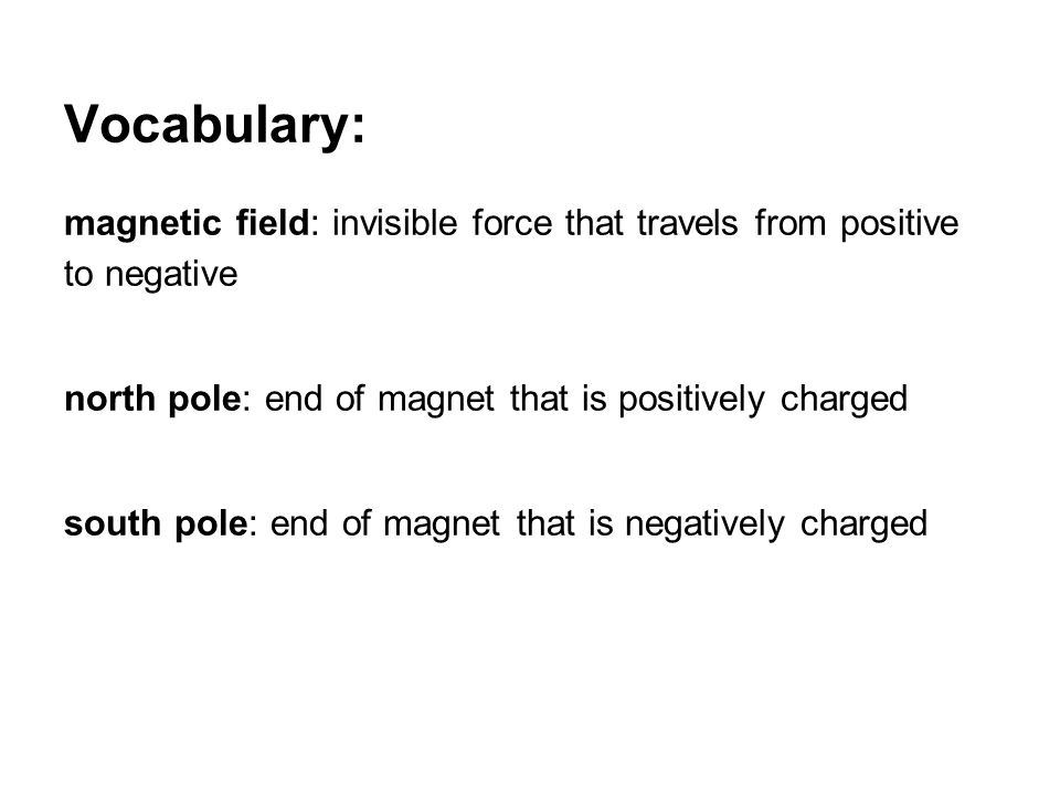 Vocabulary: magnetic field: invisible force that travels from positive to negative. north pole: end of magnet that is positively charged.