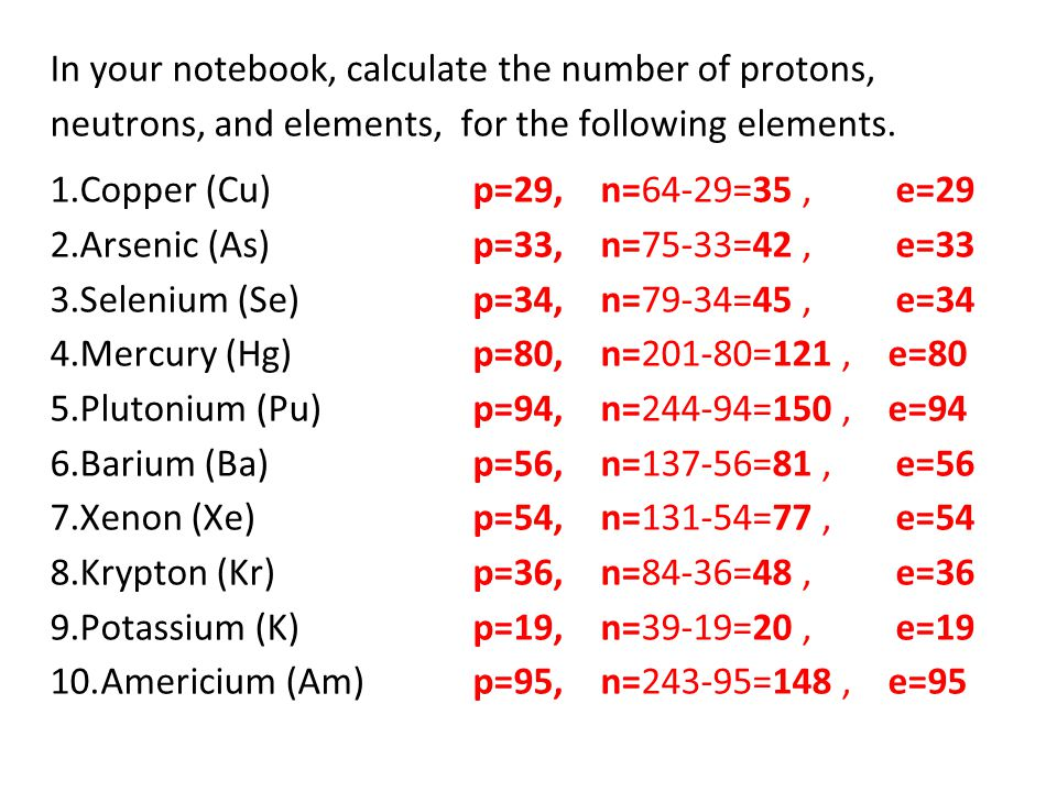 In your notebook, calculate the number of protons, neutrons, and elements, for the following elements.