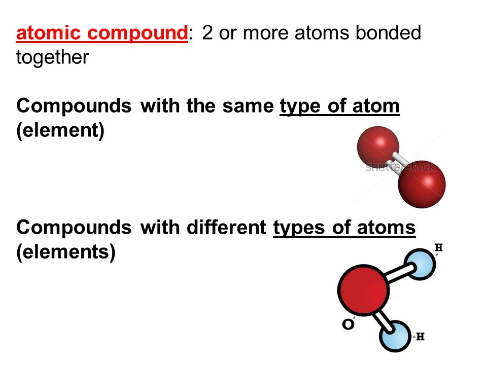 atomic compound: 2 or more atoms bonded together