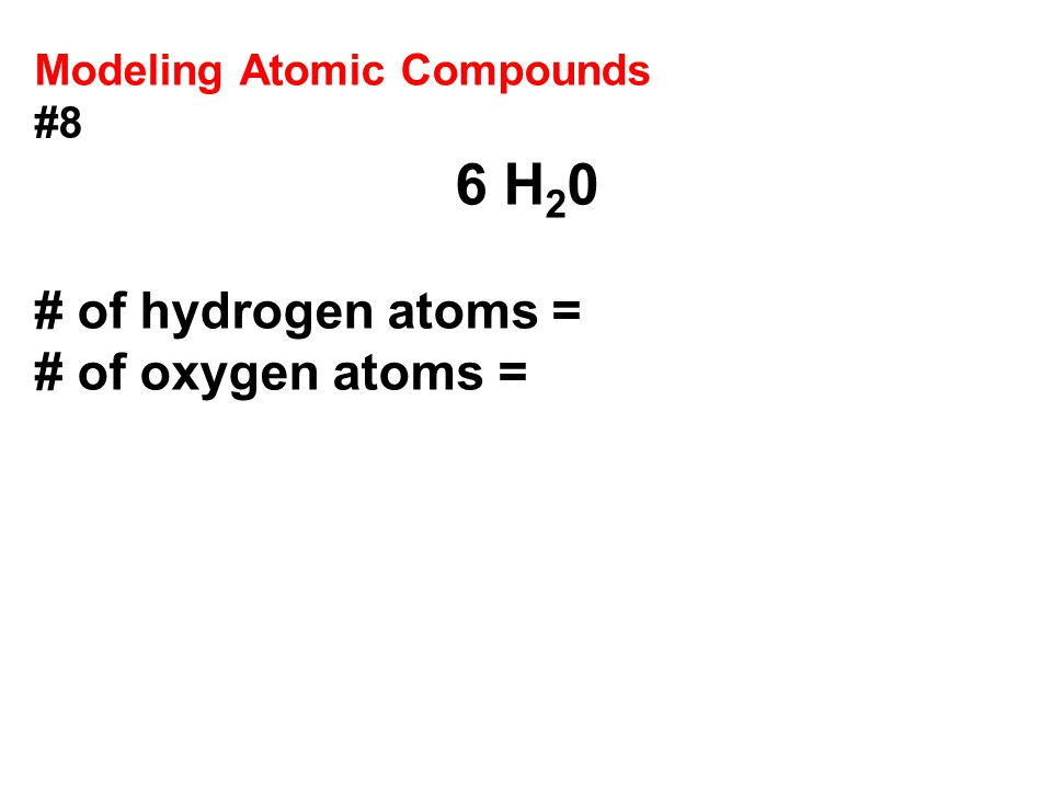 # of hydrogen atoms = # of oxygen atoms = Modeling Atomic Compounds #8