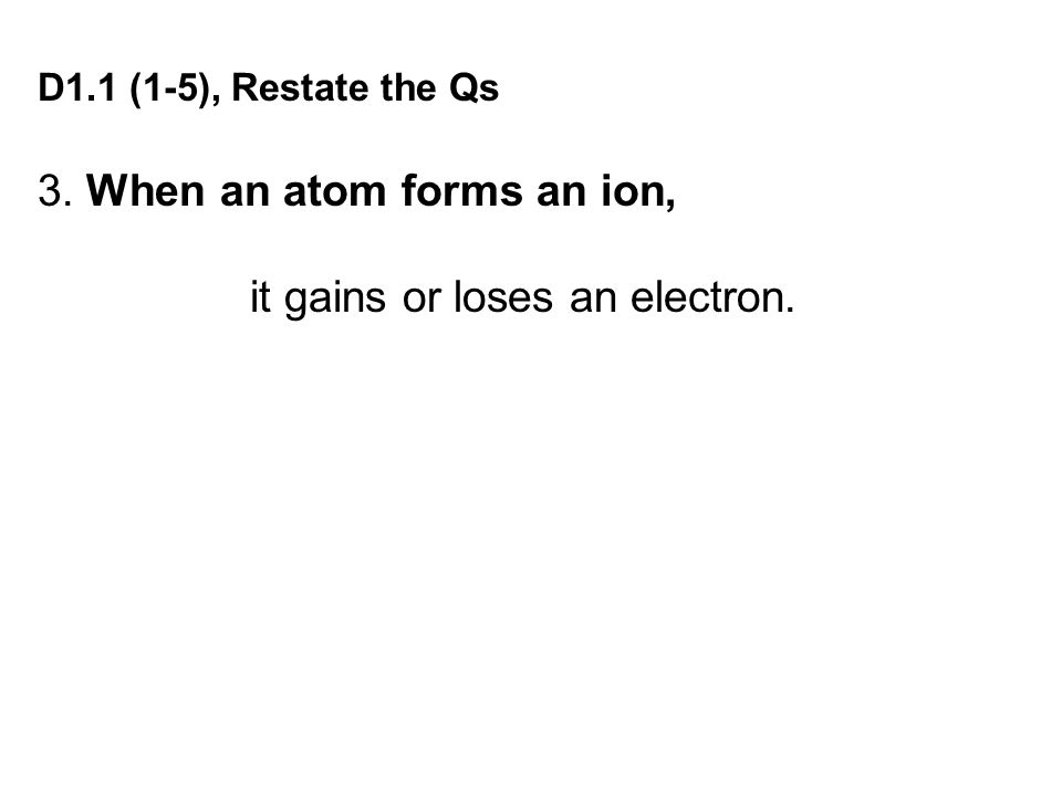 3. When an atom forms an ion, it gains or loses an electron.