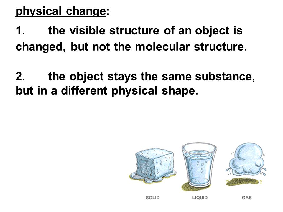 physical change: 1. the visible structure of an object is changed, but not the molecular structure.