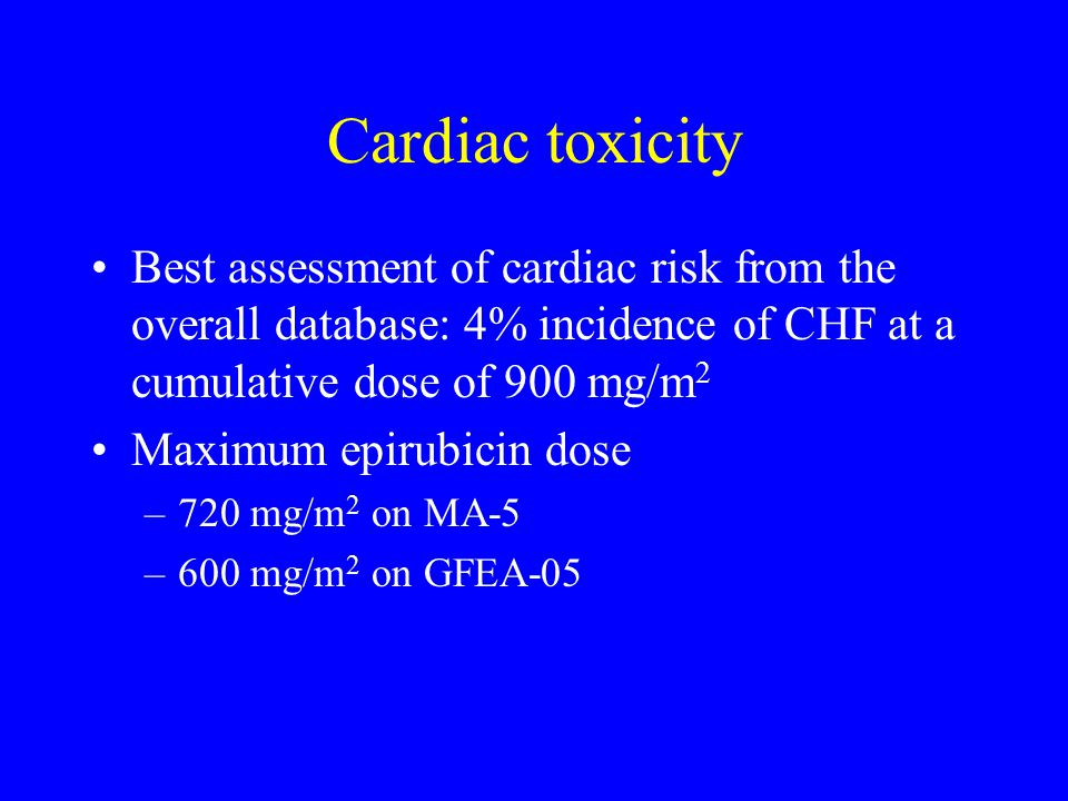 Cardiac toxicity Best assessment of cardiac risk from the overall database: 4% incidence of CHF at a cumulative dose of 900 mg/m2.