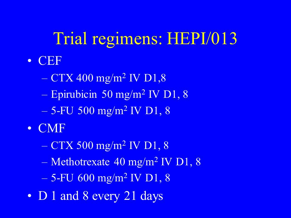 Trial regimens: HEPI/013 CEF CMF D 1 and 8 every 21 days