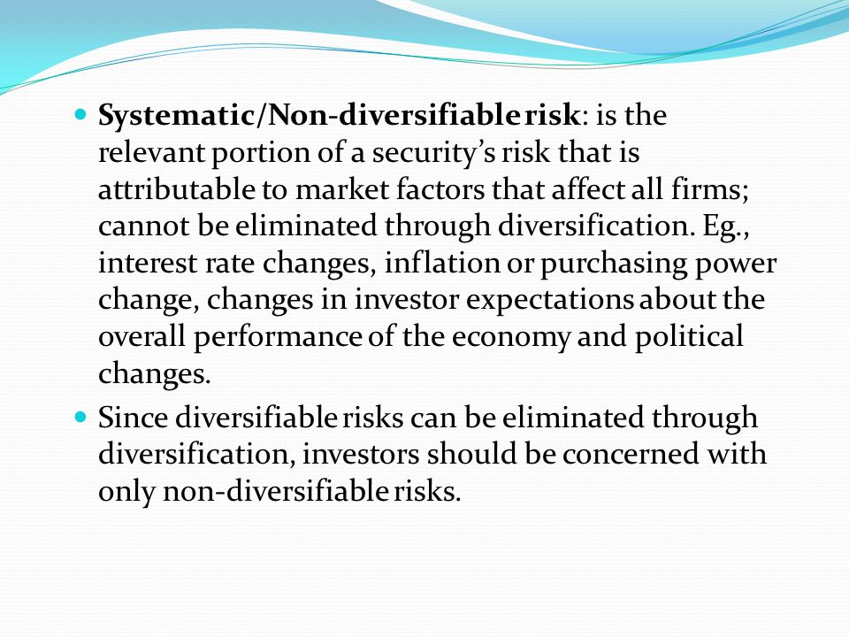 Systematic/Non-diversifiable risk: is the relevant portion of a security's risk that is attributable to market factors that affect all firms; cannot be eliminated through diversification. Eg., interest rate changes, inflation or purchasing power change, changes in investor expectations about the overall performance of the economy and political changes.