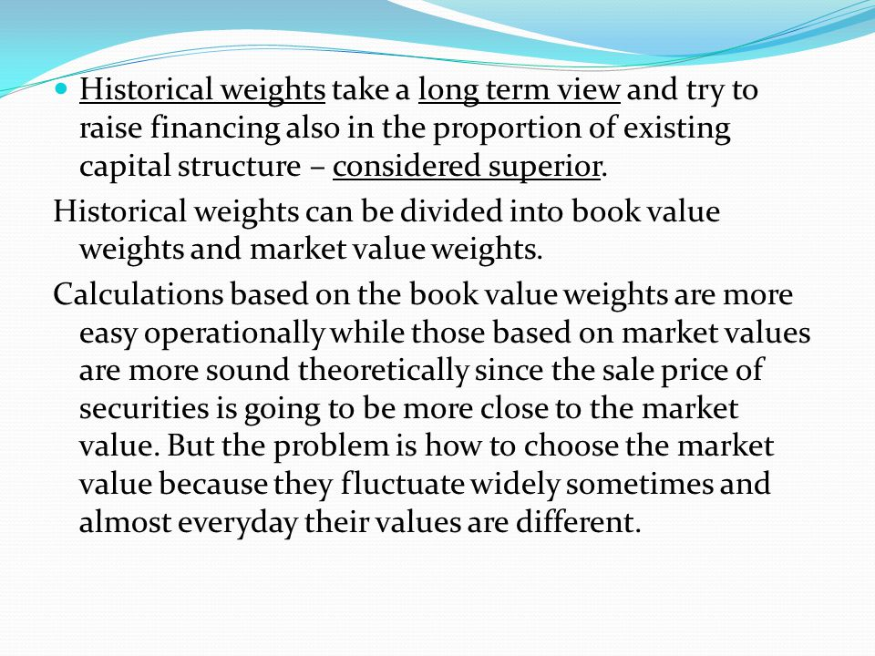 Historical weights take a long term view and try to raise financing also in the proportion of existing capital structure – considered superior.
