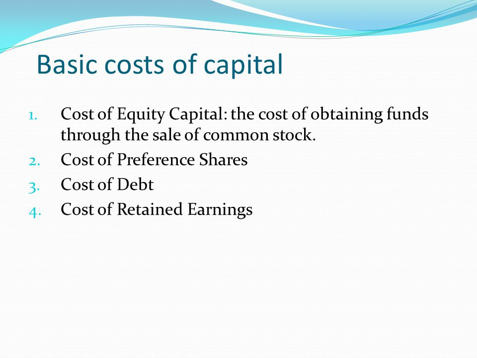 Basic costs of capital Cost of Equity Capital: the cost of obtaining funds through the sale of common stock.