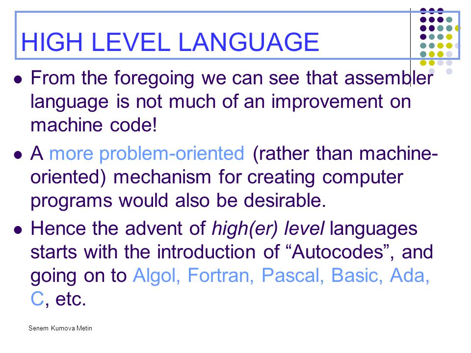 HIGH LEVEL LANGUAGE From the foregoing we can see that assembler language is not much of an improvement on machine code!