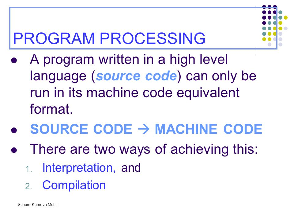 PROGRAM PROCESSING A program written in a high level language (source code) can only be run in its machine code equivalent format.