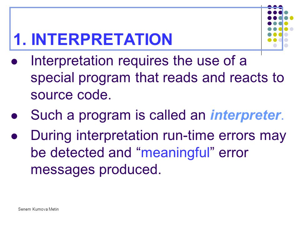 1. INTERPRETATION Interpretation requires the use of a special program that reads and reacts to source code.