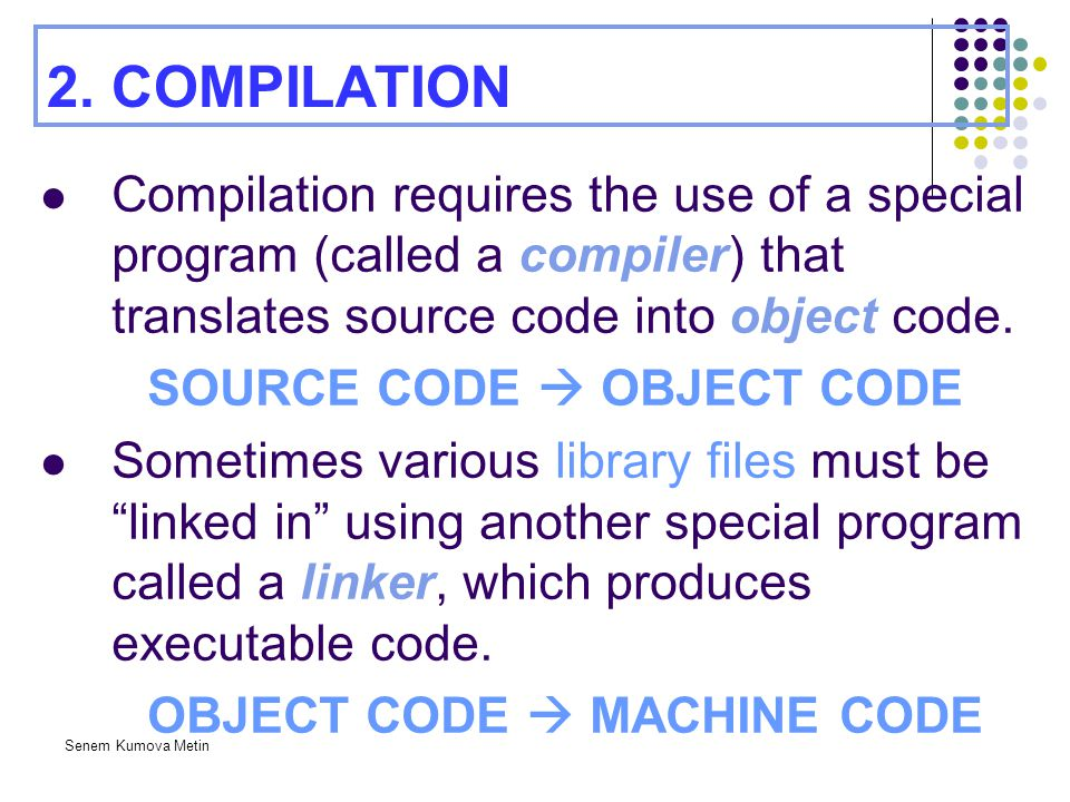 2. COMPILATION Compilation requires the use of a special program (called a compiler) that translates source code into object code.