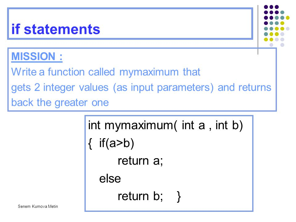if statements int mymaximum( int a , int b) { if(a>b) return a;