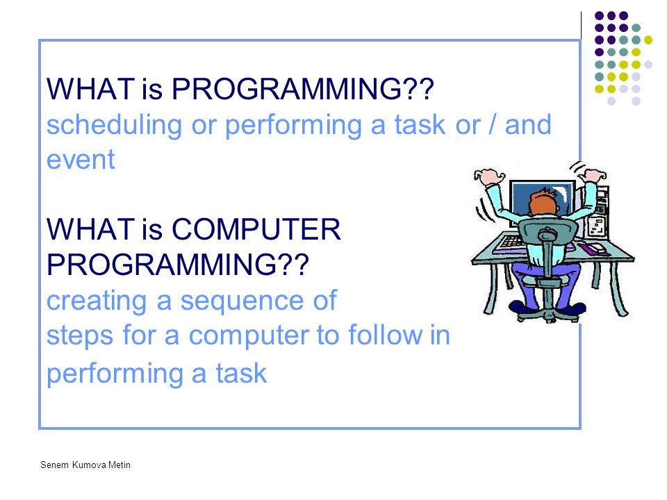 WHAT is PROGRAMMING scheduling or performing a task or / and event WHAT is COMPUTER PROGRAMMING creating a sequence of steps for a computer to follow in performing a task