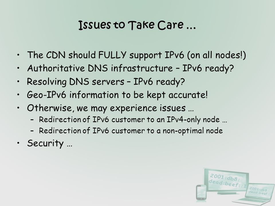 Issues to Take Care … The CDN should FULLY support IPv6 (on all nodes!) Authoritative DNS infrastructure – IPv6 ready
