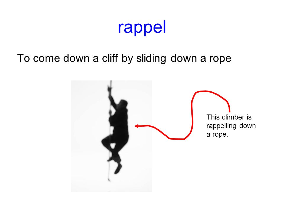 rappel To come down a cliff by sliding down a rope