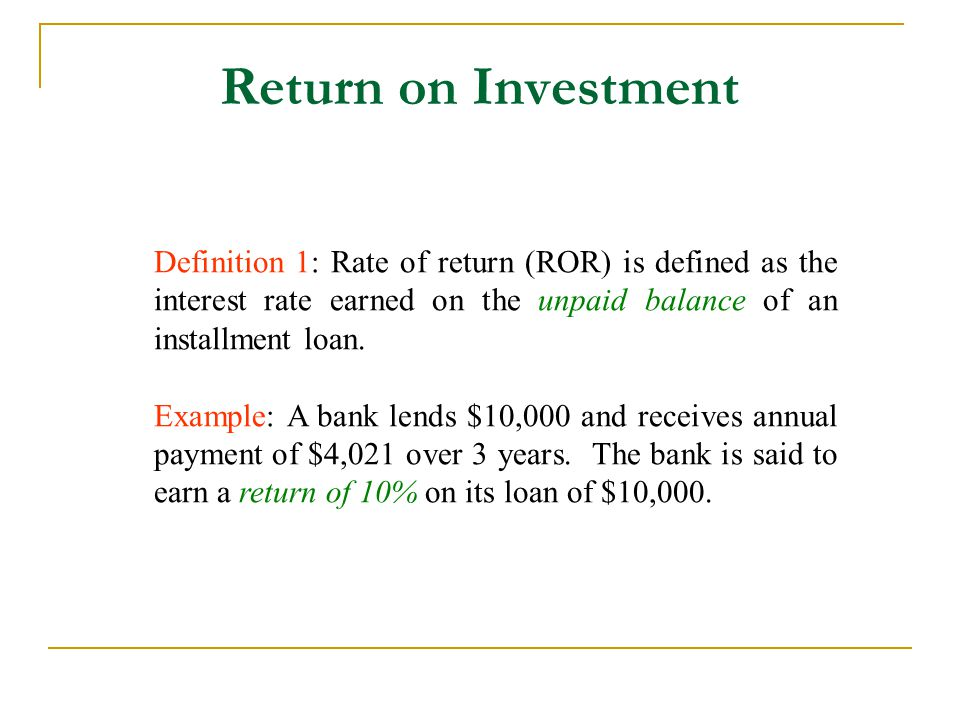 Return on Investment Definition 1: Rate of return (ROR) is defined as the interest rate earned on the unpaid balance of an installment loan.