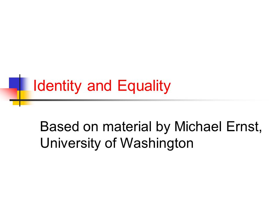 Identity and Equality Based on material by Michael Ernst, University of Washington