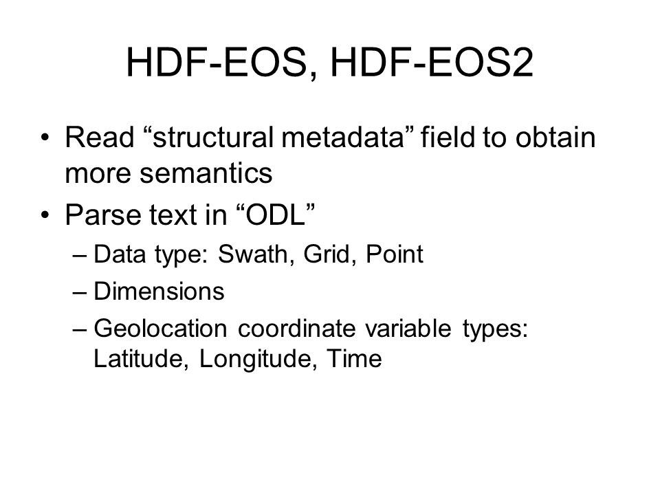HDF-EOS, HDF-EOS2 Read structural metadata field to obtain more semantics. Parse text in ODL Data type: Swath, Grid, Point.