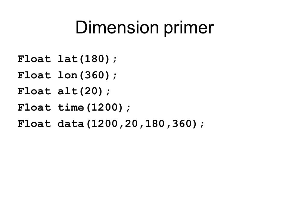 Dimension primer Float lat(180); Float lon(360); Float alt(20);