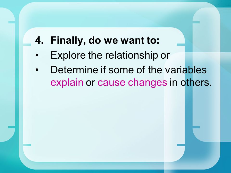 Finally, do we want to: Explore the relationship or.