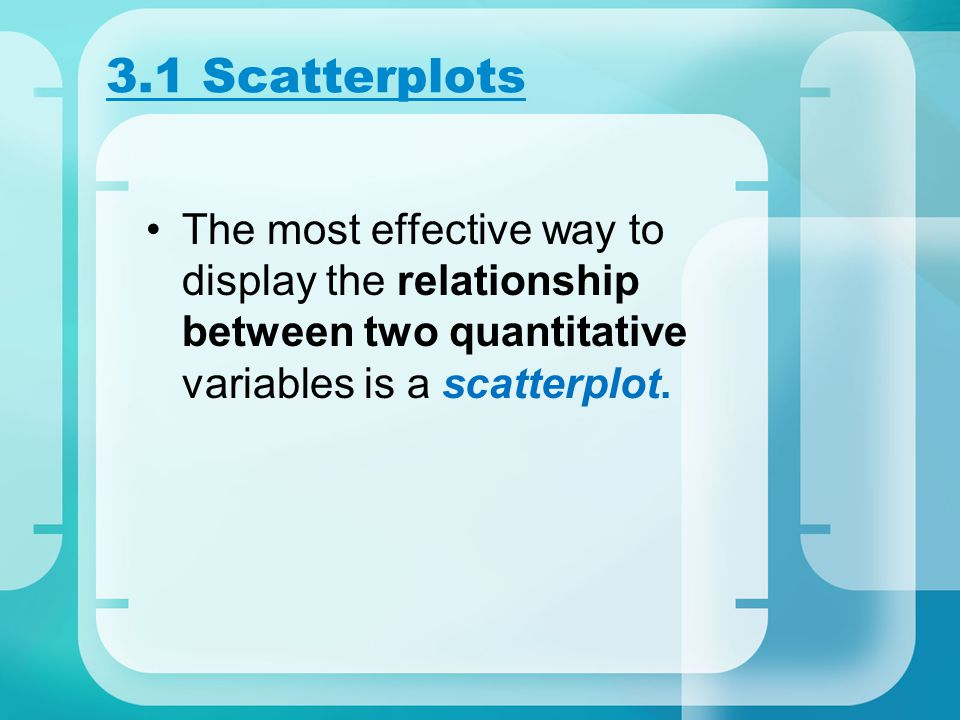 3.1 Scatterplots The most effective way to display the relationship between two quantitative variables is a scatterplot.