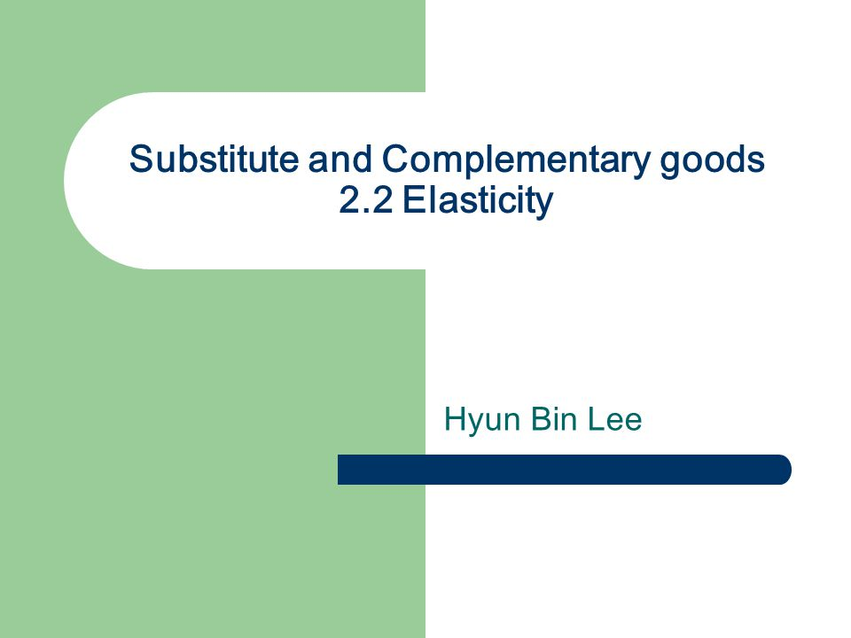 Substitute and Complementary goods 2.2 Elasticity