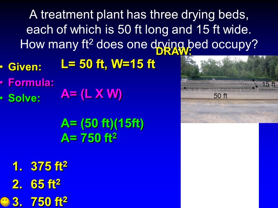 A treatment plant has three drying beds, each of which is 50 ft long and 15 ft wide. How many ft2 does one drying bed occupy
