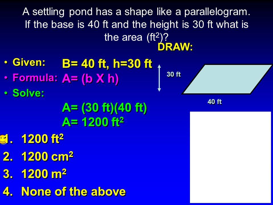 B= 40 ft, h=30 ft A= (b X h) A= (30 ft)(40 ft) A= 1200 ft2 1200 ft2