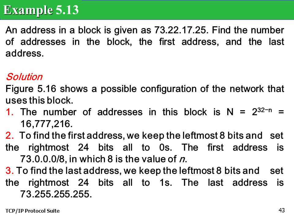 Example 5.13 An address in a block is given as 73.22.17.25. Find the number of addresses in the block, the first address, and the last address.