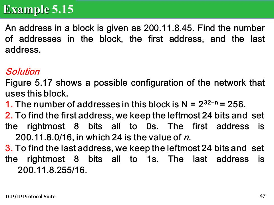 Example 5.15 An address in a block is given as 200.11.8.45. Find the number of addresses in the block, the first address, and the last address.