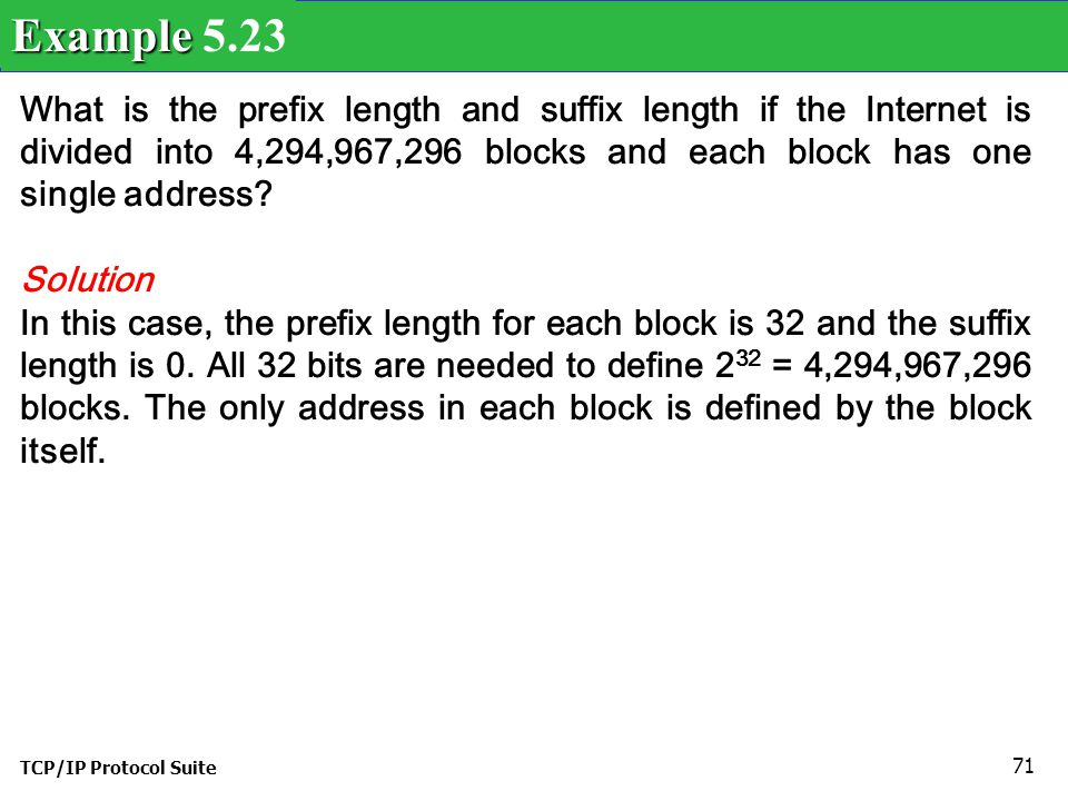 Example 5.23 What is the prefix length and suffix length if the Internet is divided into 4,294,967,296 blocks and each block has one single address