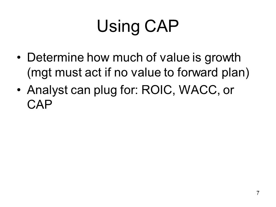 Using CAP Determine how much of value is growth (mgt must act if no value to forward plan) Analyst can plug for: ROIC, WACC, or CAP.