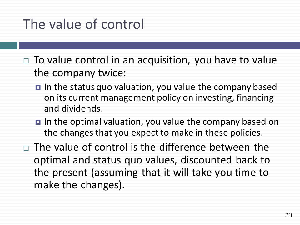 The value of control To value control in an acquisition, you have to value the company twice: