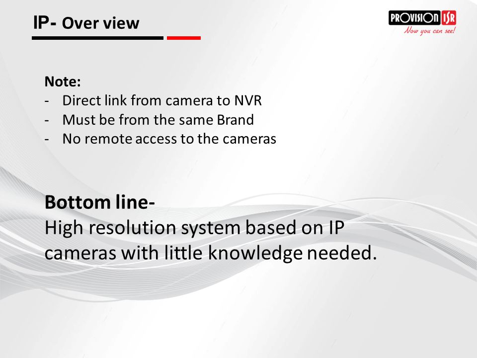 IP- Over view Note: Direct link from camera to NVR. Must be from the same Brand. No remote access to the cameras.