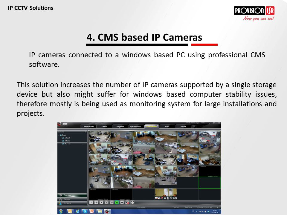 IP CCTV Solutions IP CCTV. 4. CMS based IP Cameras. IP cameras connected to a windows based PC using professional CMS software.