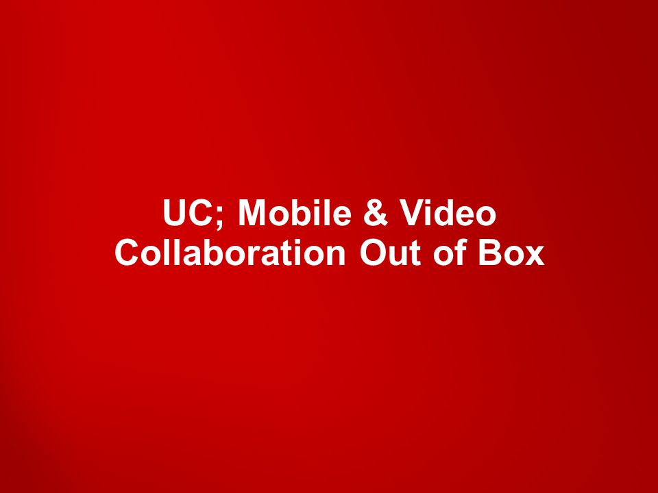 UC; Mobile & Video Collaboration Out of Box