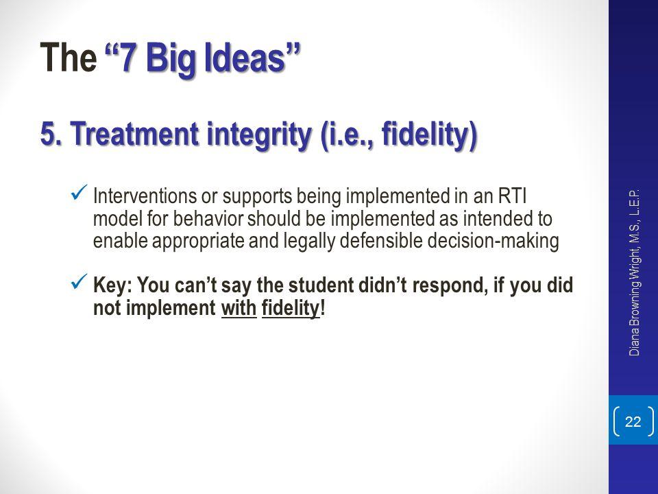 The 7 Big Ideas 5. Treatment integrity (i.e., fidelity)