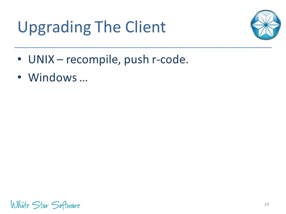 Upgrading The Client UNIX – recompile, push r-code. Windows …