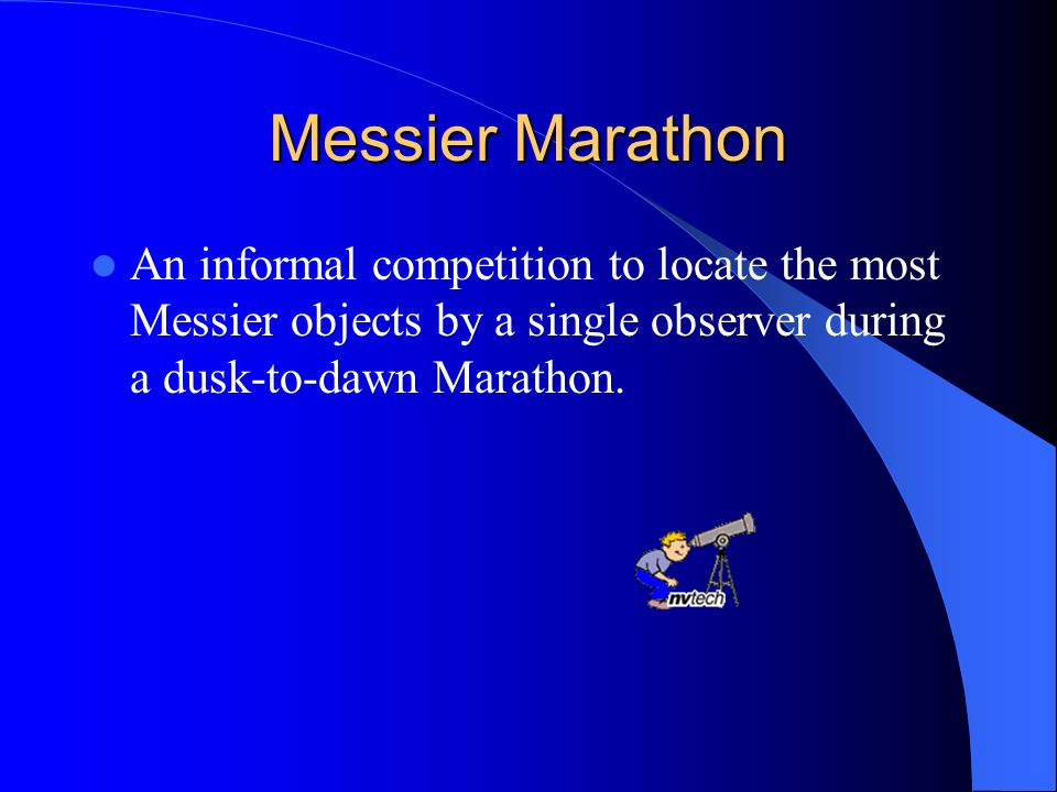 Messier Marathon An informal competition to locate the most Messier objects by a single observer during a dusk-to-dawn Marathon.