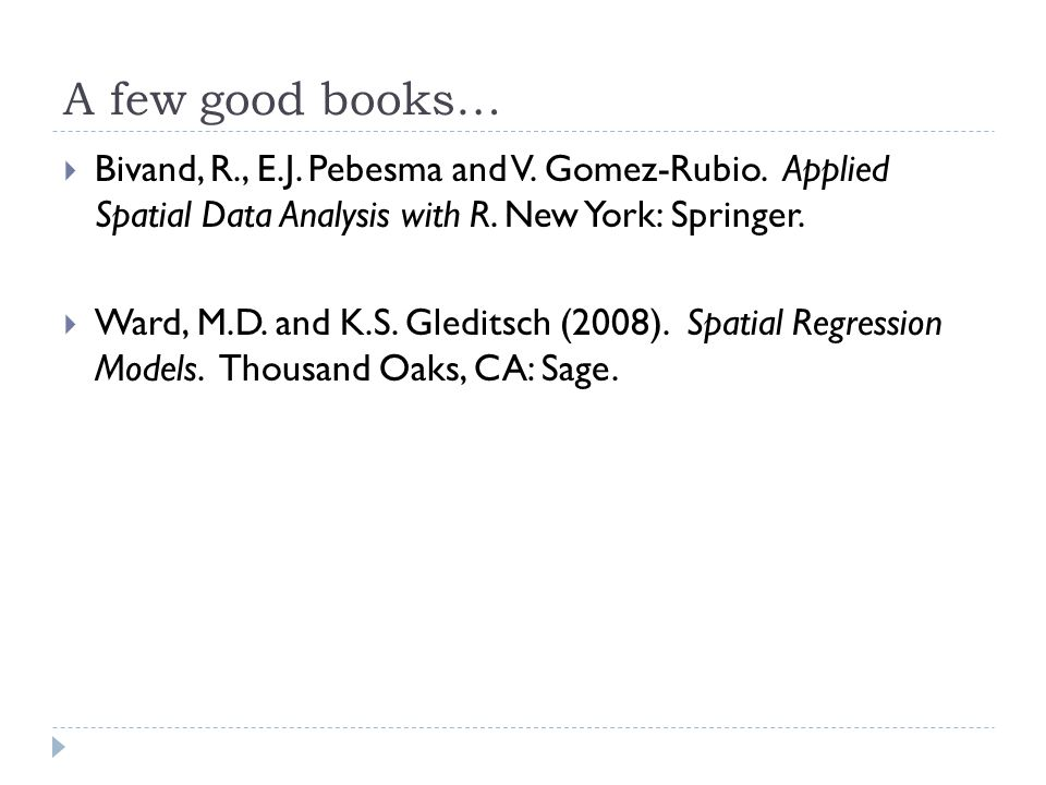 A few good books… Bivand, R., E.J. Pebesma and V. Gomez-Rubio. Applied Spatial Data Analysis with R. New York: Springer.
