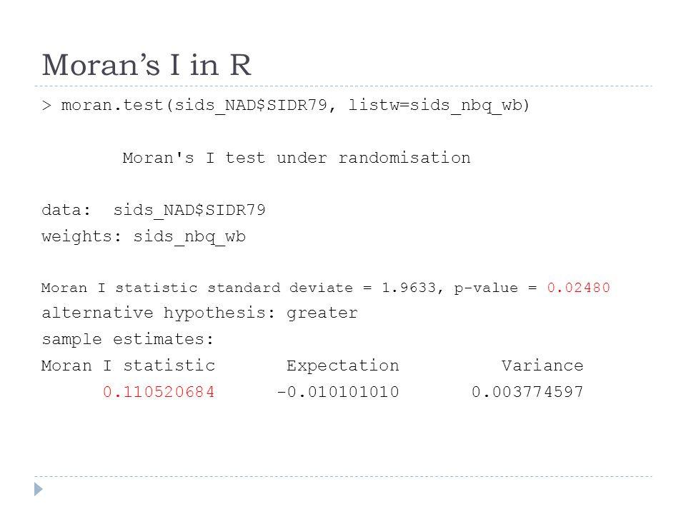 Moran's I in R > moran.test(sids_NAD$SIDR79, listw=sids_nbq_wb)