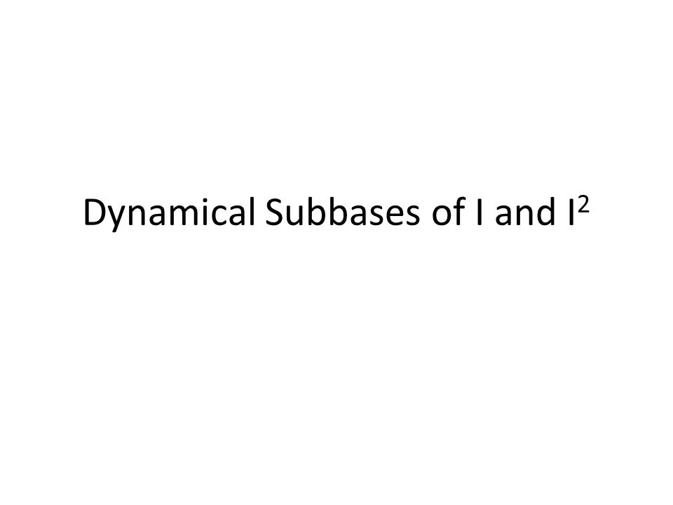 Dynamical Subbases of I and I2