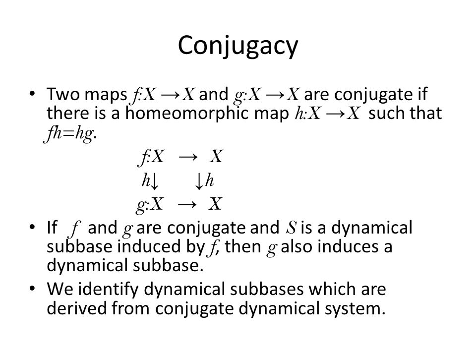 Conjugacy Two maps f:X →X and g:X →X are conjugate if there is a homeomorphic map h:X →X such that fh=hg.