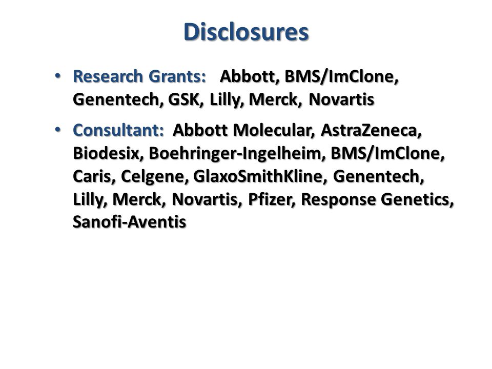 Disclosures Research Grants: Abbott, BMS/ImClone, Genentech, GSK, Lilly, Merck, Novartis.