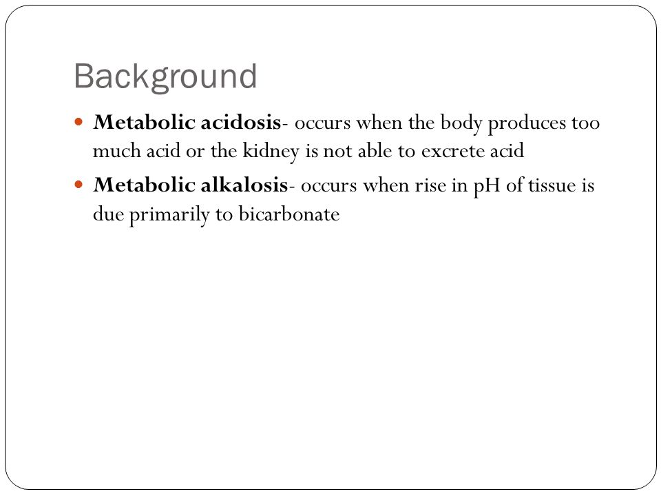 Background Metabolic acidosis- occurs when the body produces too much acid or the kidney is not able to excrete acid.