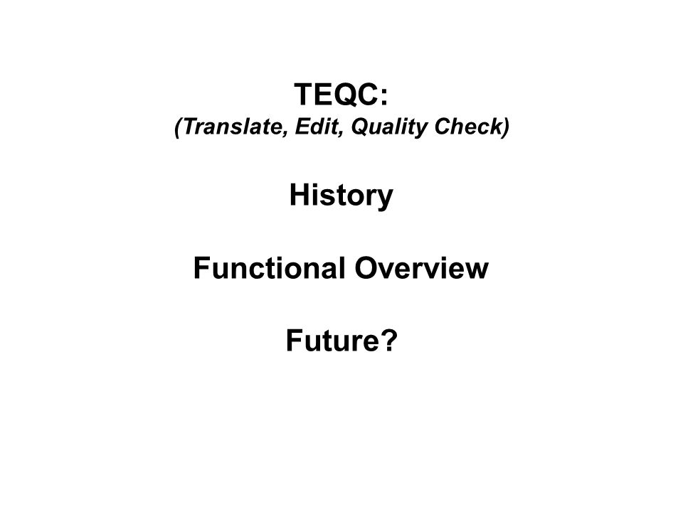 TEQC: (Translate, Edit, Quality Check) History Functional Overview Future